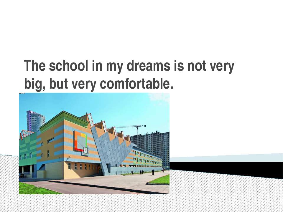 The school in my dreams is not very big, but very comfortable.
