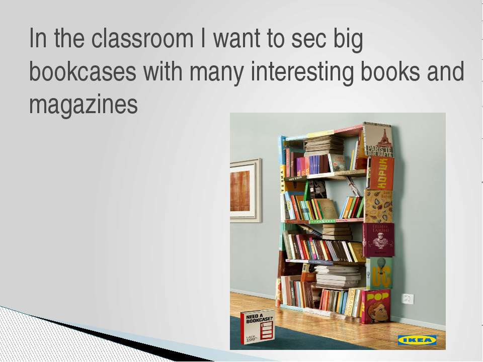 In the classroom I want to sec big bookcases with many interesting books and ...