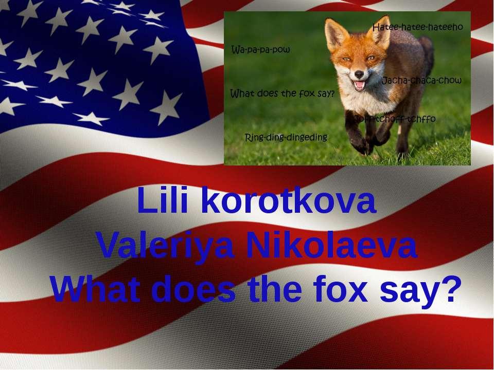 Lili korotkova Valeriya Nikolaeva What does the fox say?