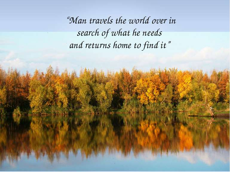 """Man travels the world over in search of what he needs and returns home to fi..."