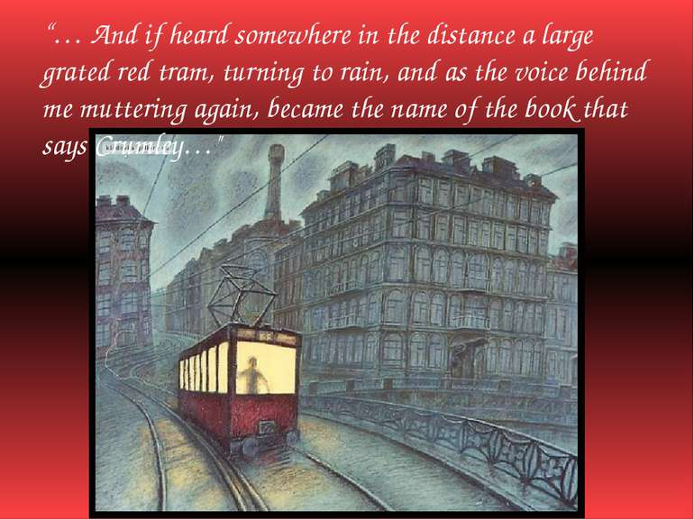 """… And if heard somewhere in the distance a large grated red tram, turning to..."