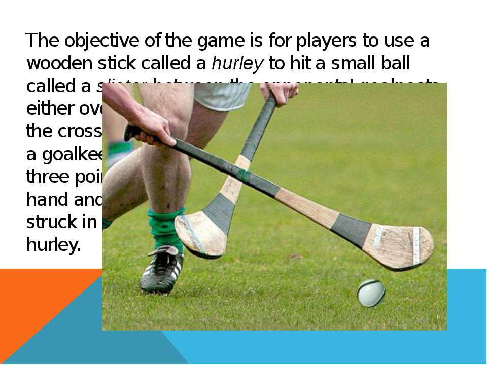 The objective of the game is for players to use a wooden stick called a hurle...