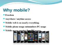 Why mobile? Freedom Anywhere / anytime access Mobile web is on nearly everyth...