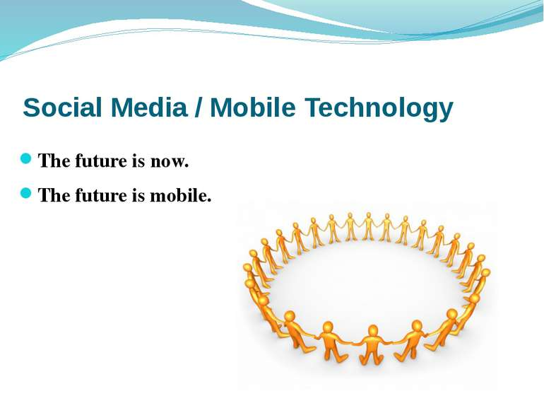Social Media / Mobile Technology The future is now. The future is mobile.