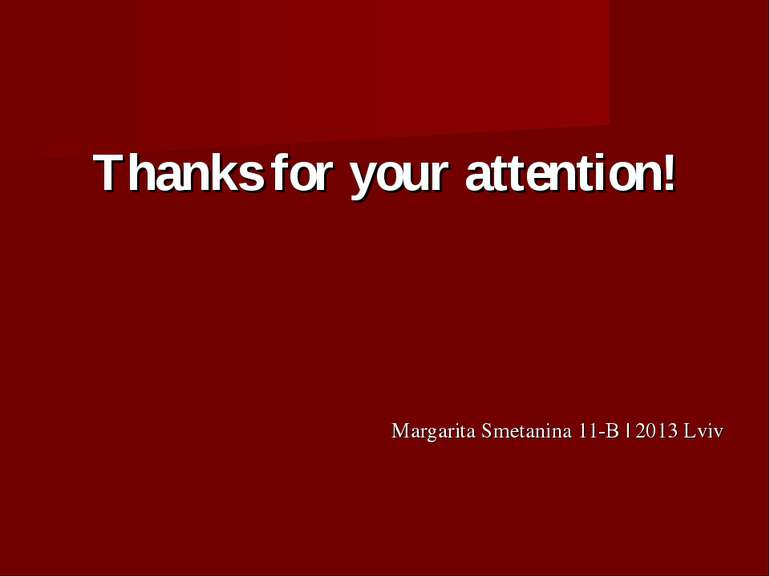 Thanks for your attention! Margarita Smetanina 11-B | 2013 Lviv