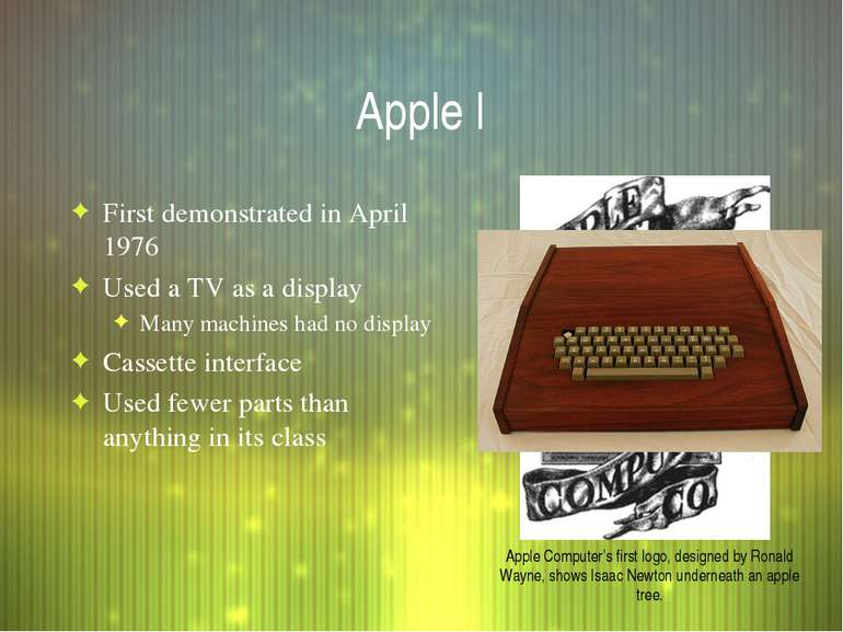 Apple I First demonstrated in April 1976 Used a TV as a display Many machines...