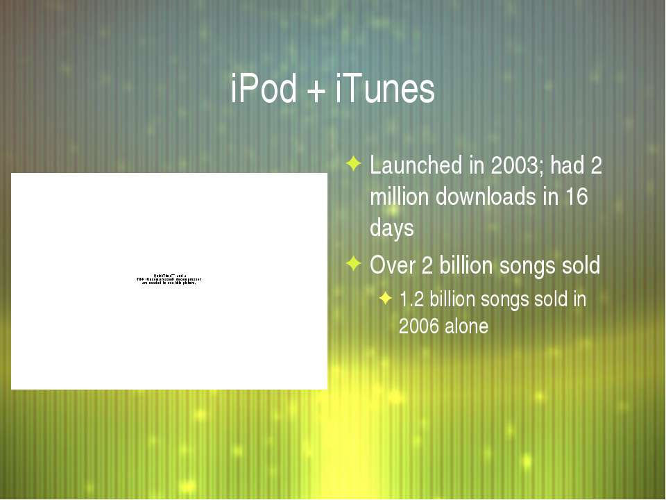 iPod + iTunes Launched in 2003; had 2 million downloads in 16 days Over 2 bil...
