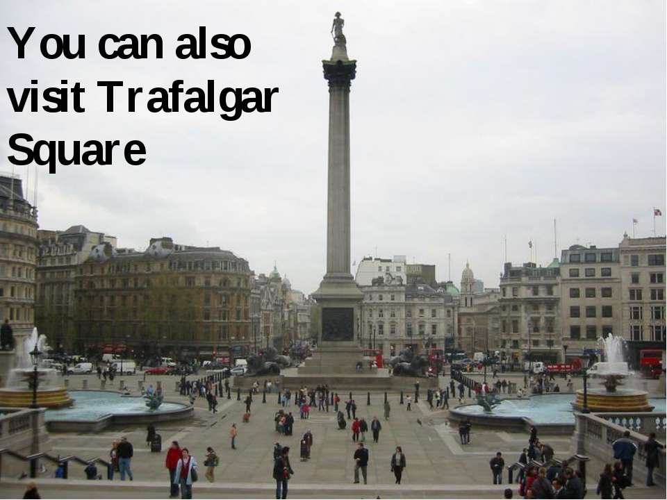 You can also visit Trafalgar Square