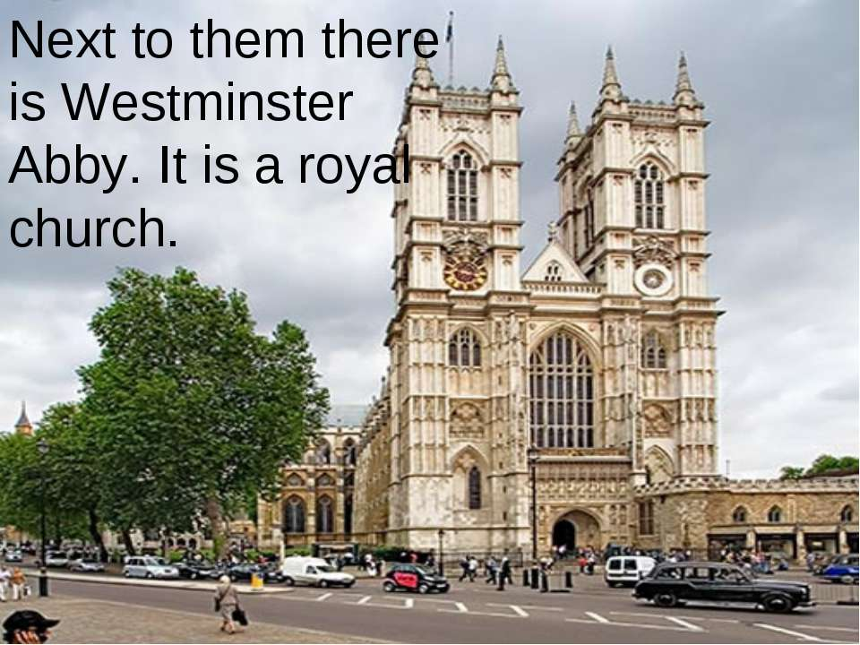 Next to them there is Westminster Abby. It is a royal church.