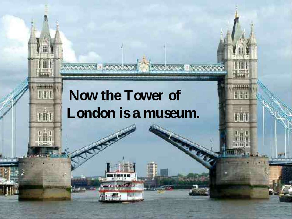 Now the Tower of London is a museum.