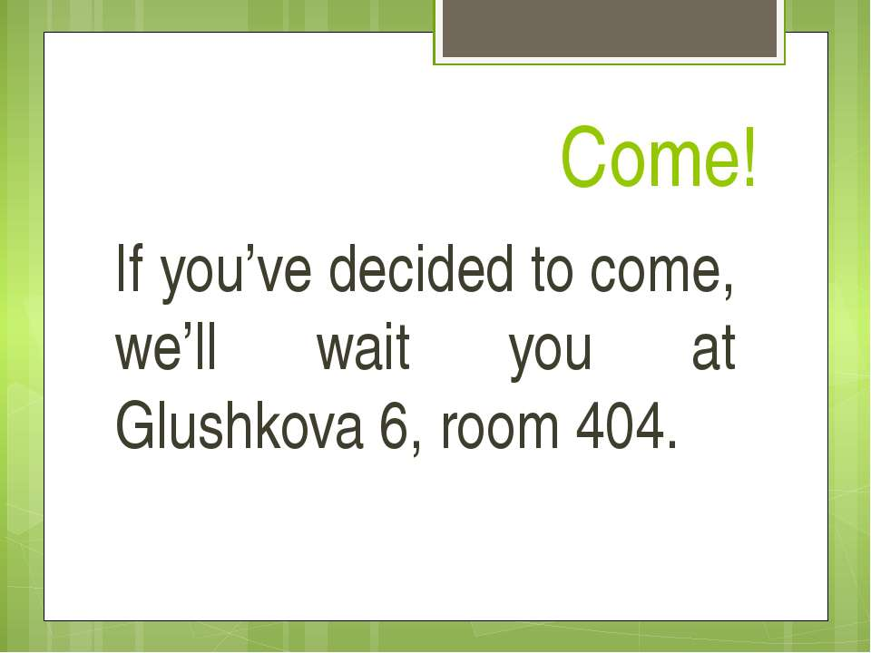 Come! If you've decided to come, we'll wait you at Glushkova 6, room 404.