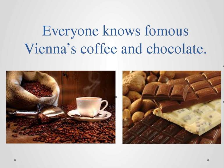 Everyone knows fomous Vienna's coffee and chocolate.