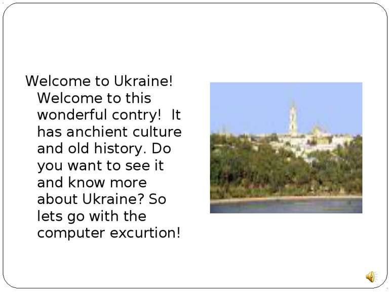 Welcome to Ukraine! Welcome to this wonderful contry! It has anchient culture...