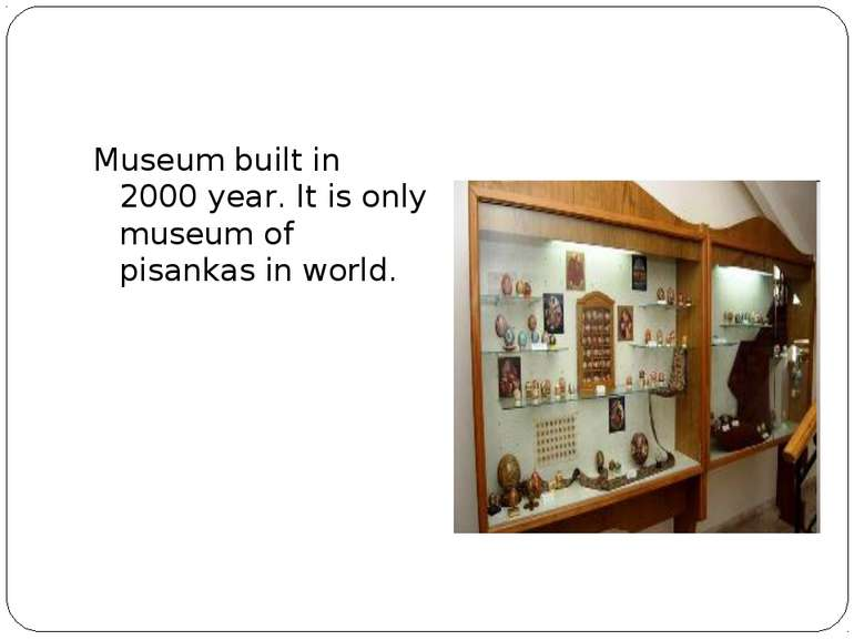 Museum built in 2000 year. It is only museum of pisankas in world.