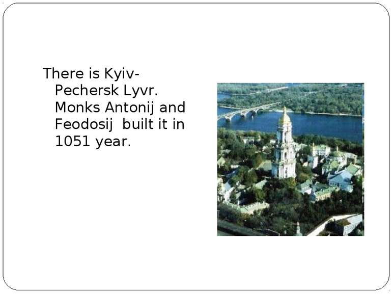 There is Kyiv-Pechersk Lyvr. Monks Antonij and Feodosij built it in 1051 year.