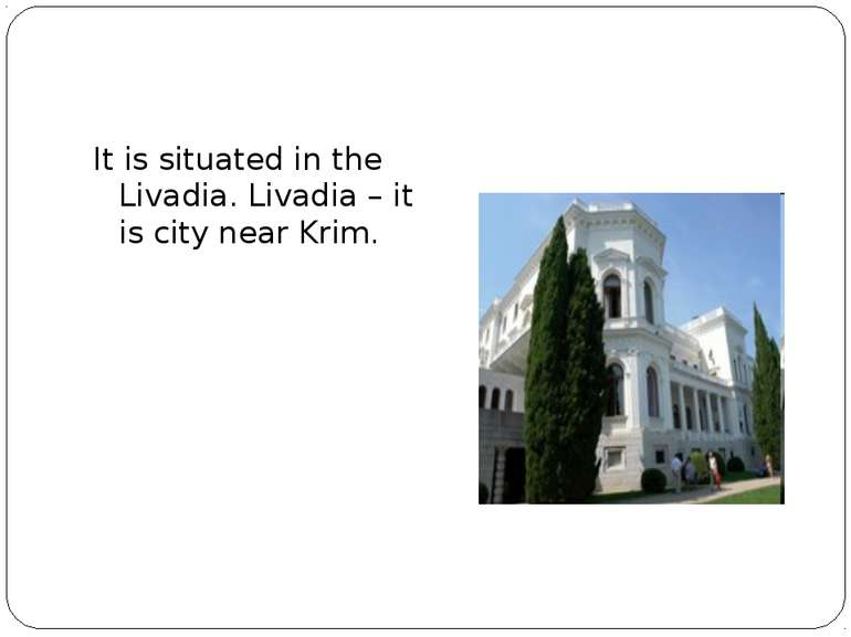It is situated in the Livadia. Livadia – it is city near Krim.