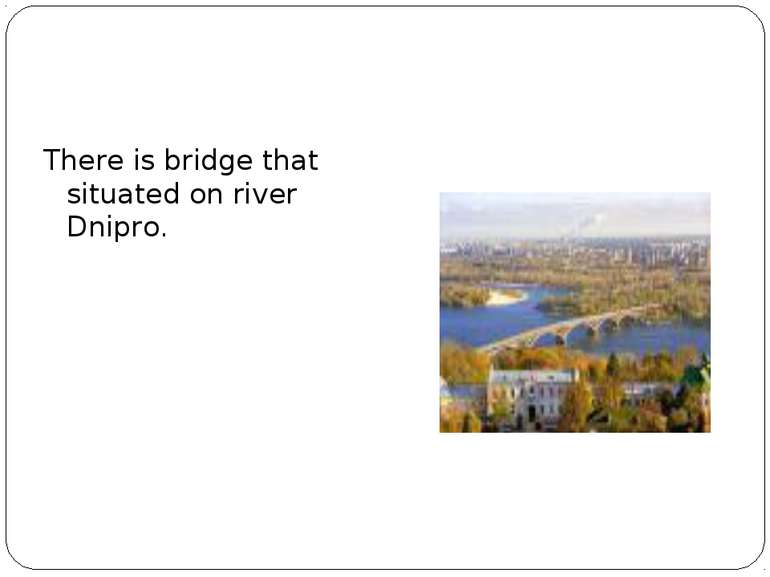 There is bridge that situated on river Dnipro.