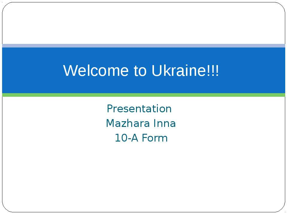 Presentation Mazhara Inna 10-A Form Welcome to Ukraine!!!