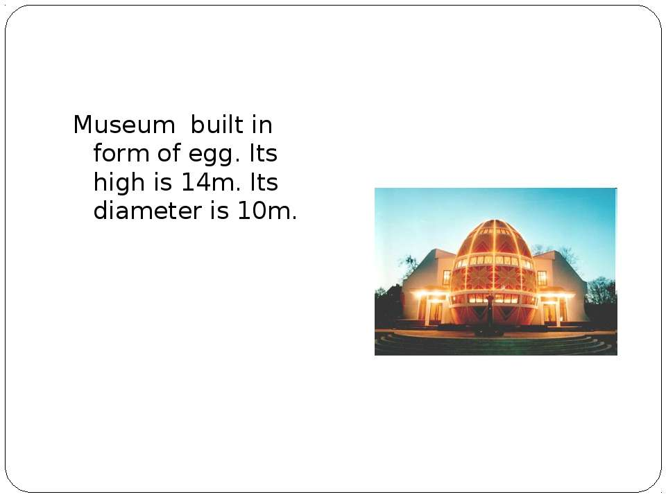 Museum built in form of egg. Its high is 14m. Its diameter is 10m.