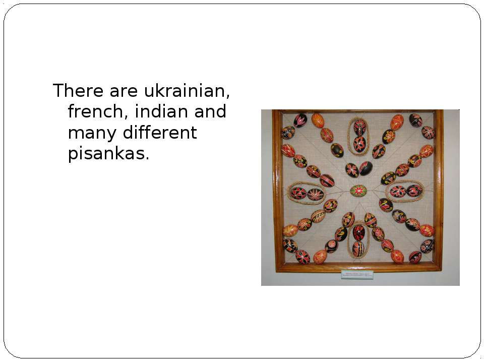 There are ukrainian, french, indian and many different pisankas.