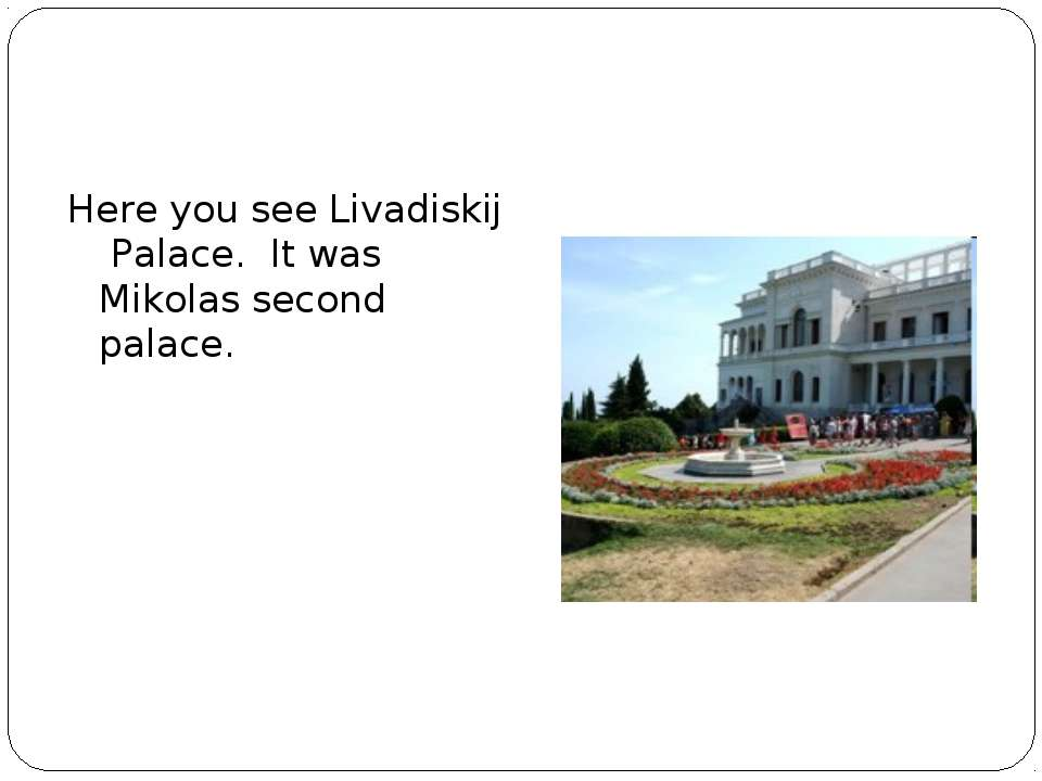 Here you see Livadiskij Palace. It was Mikolas second palace.