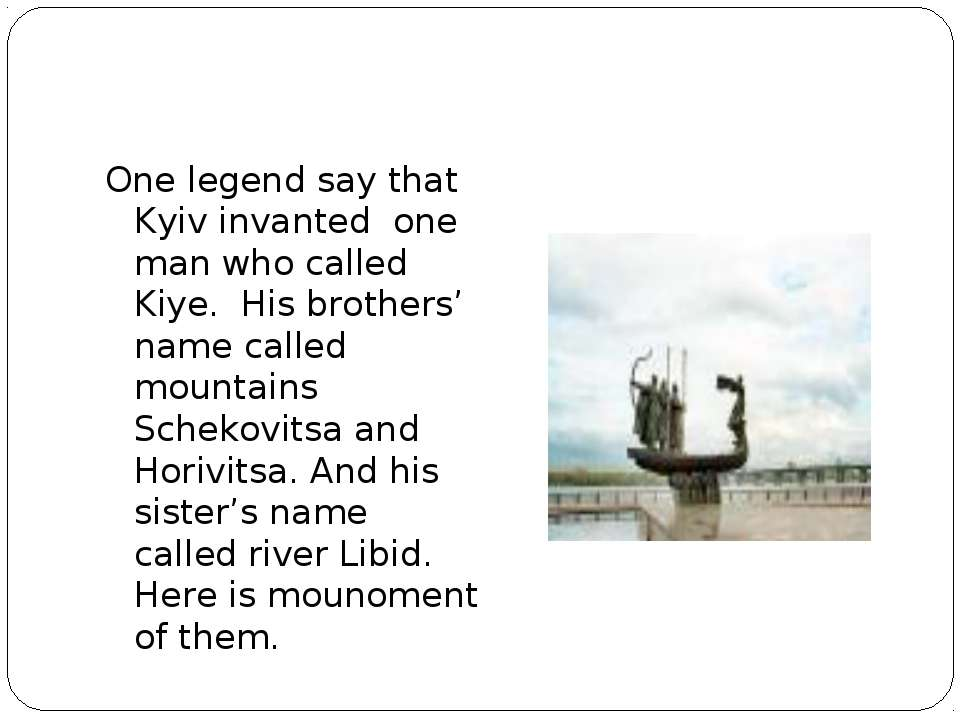 One legend say that Kyiv invanted one man who called Kiye. His brothers' name...
