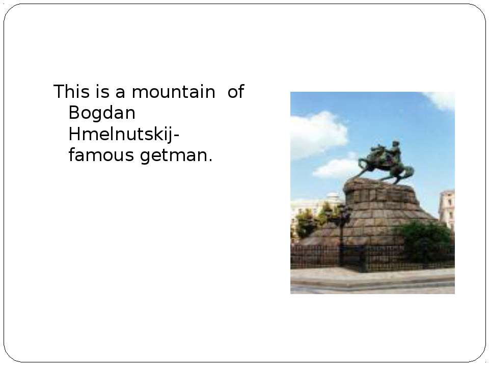 This is a mountain of Bogdan Hmelnutskij- famous getman.