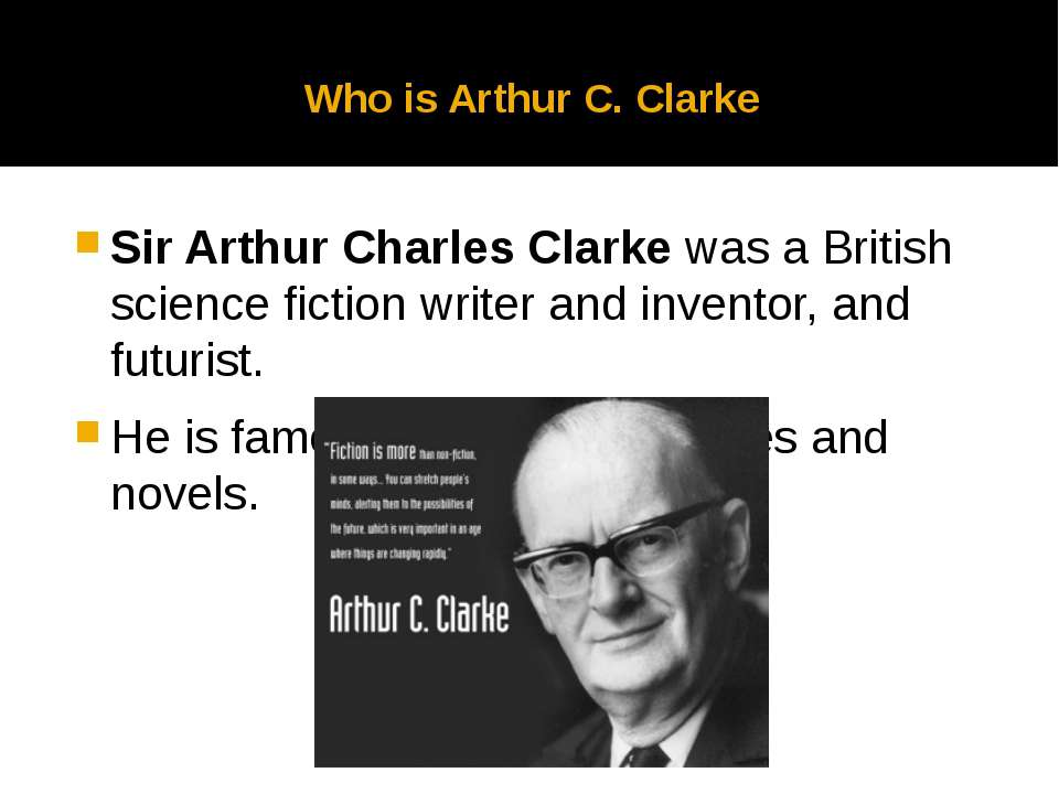 Who is Arthur C. Clarke Sir Arthur Charles Clarke was a British science ficti...