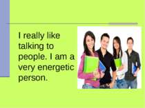 I really like talking to people. I am a very energetic person.