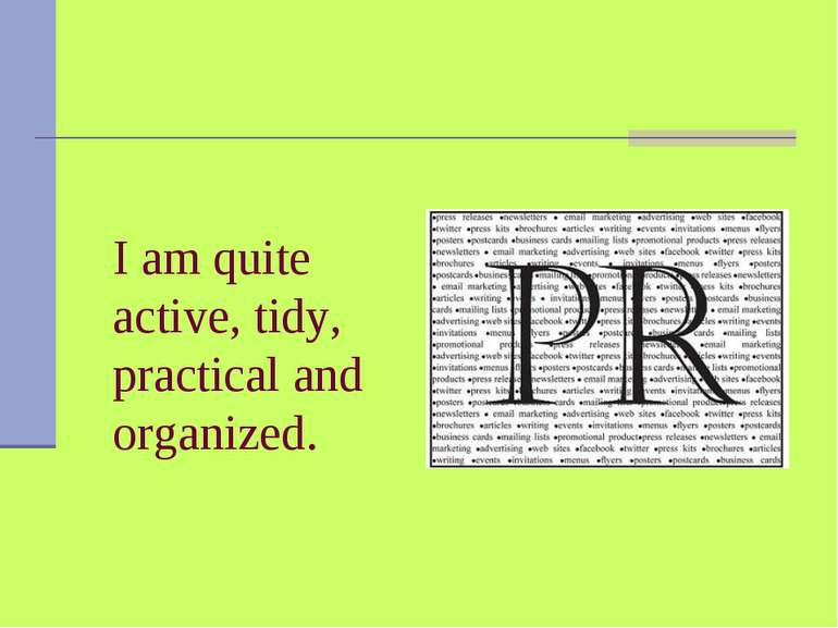 I am quite active, tidy, practical and organized.