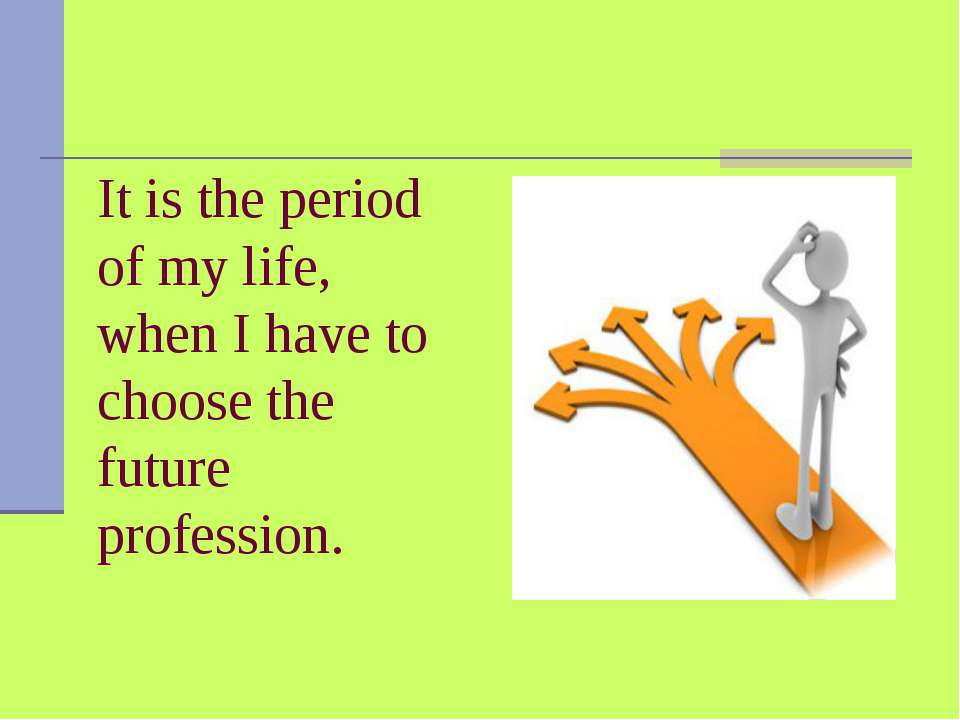 It is the period of my life, when I have to choose the future profession.