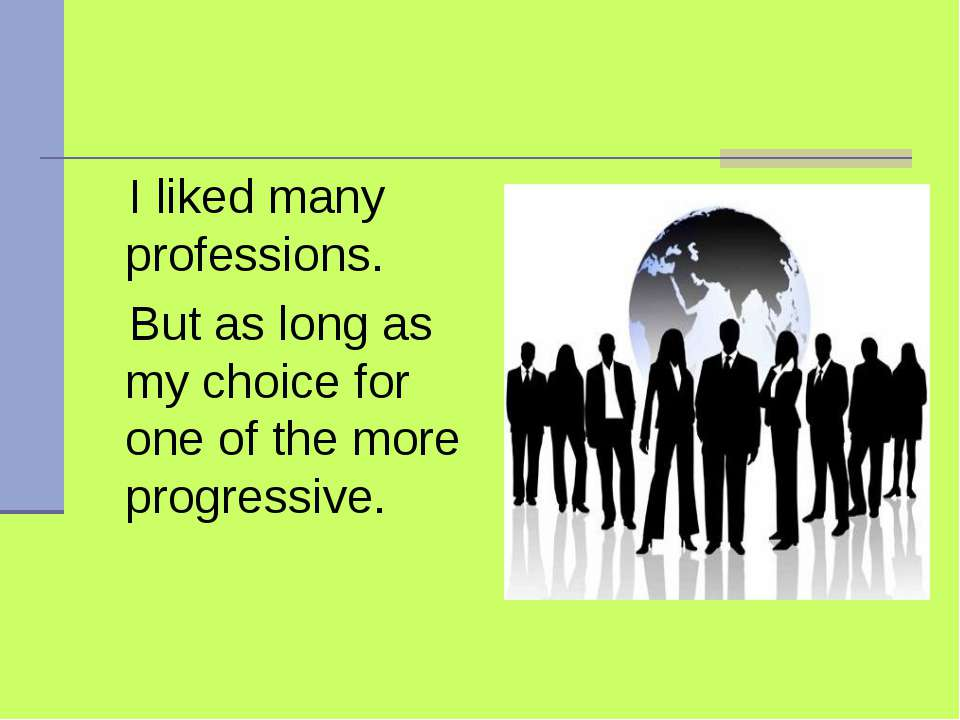I liked many professions. But as long as my choice for one of the more progre...