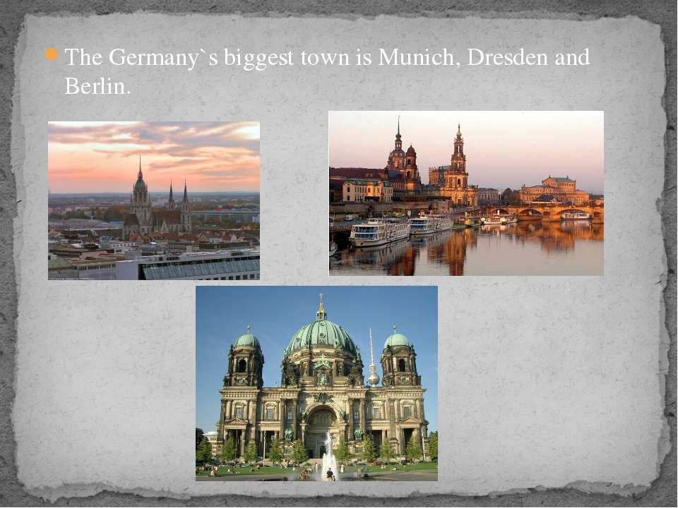 The Germany`s biggest town is Munich, Dresden and Berlin.
