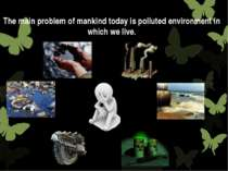 The main problem of mankind today is polluted environment in which we live.