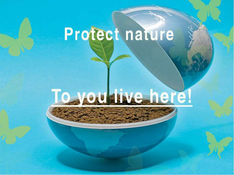 To you live here! Protect nature