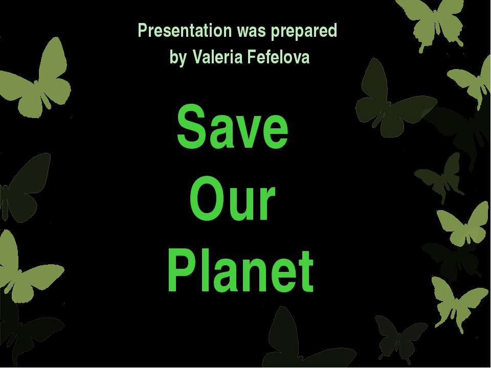 Save Our Planet Presentation was prepared by Valeria Fefelova