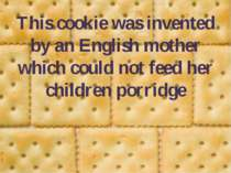 This cookie was invented by an English mother which could not feed her childr...