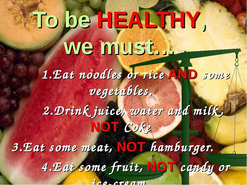 To be HEALTHY, we must… 1.Eat noodles or rice AND some vegetables. 2.Drink ju...