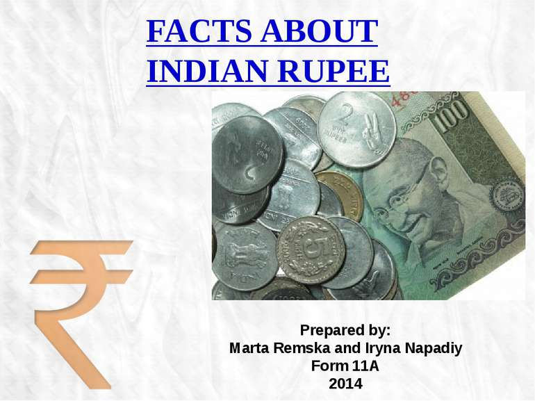 FACTS ABOUT INDIAN RUPEE Prepared by: Marta Remska and Iryna Napadiy Form 11A...