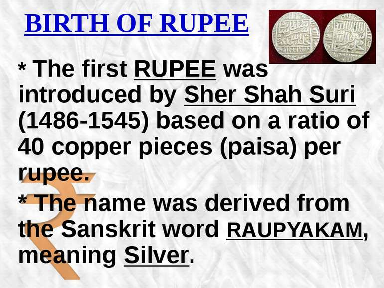 BIRTH OF RUPEE * The first RUPEE was introduced by Sher Shah Suri (1486-1545)...