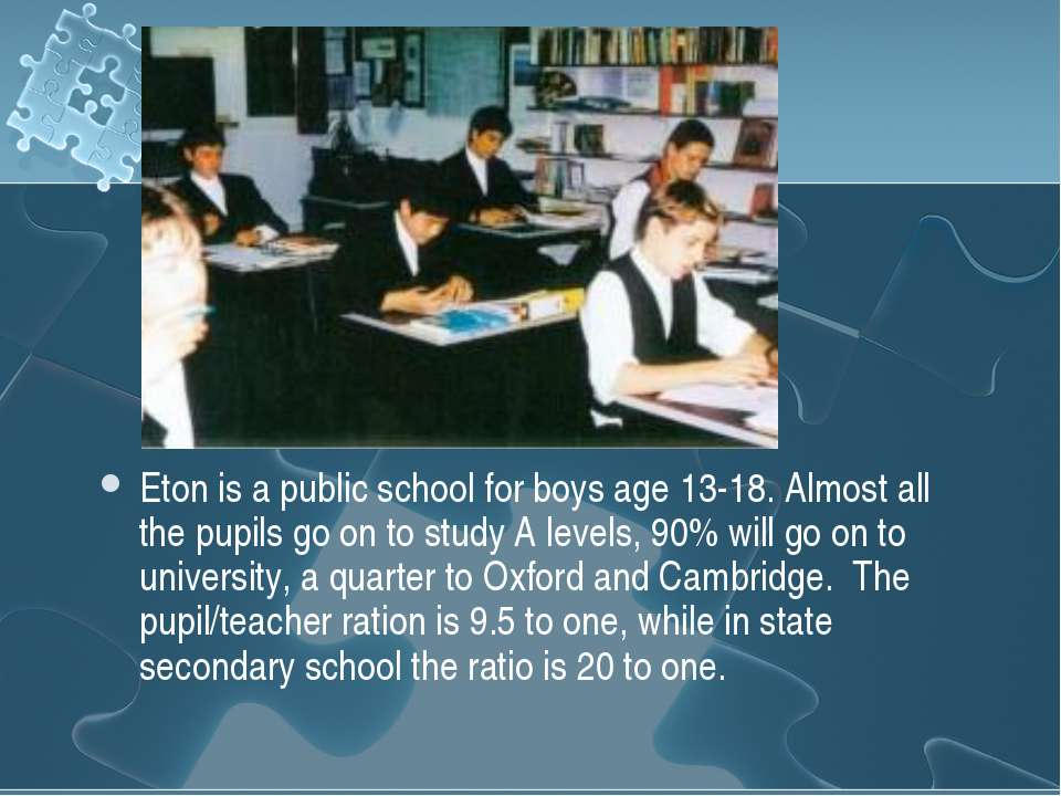 Eton is a public school for boys age 13-18. Almost all the pupils go on to st...
