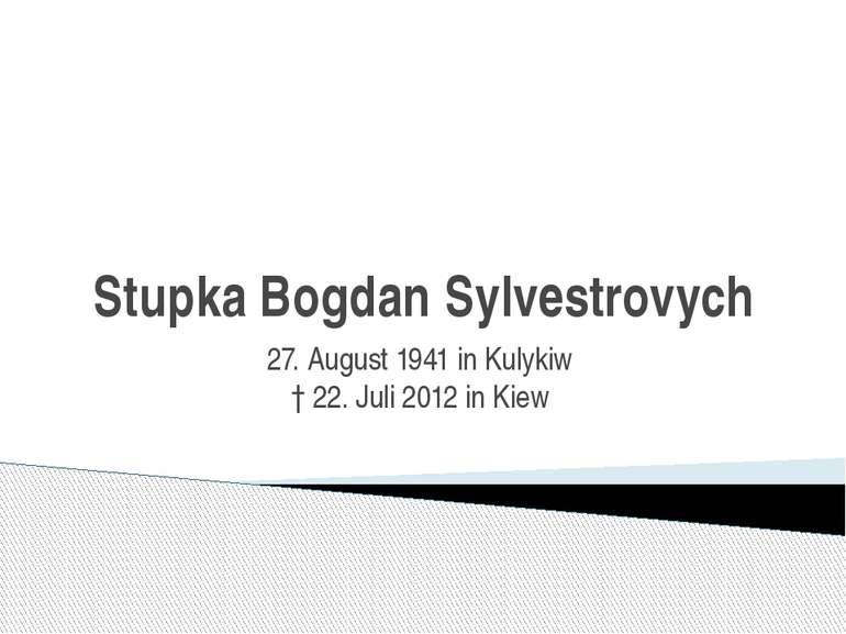 Stupka Bogdan Sylvestrovych 27. August1941inKulykiw †22. Juli2012inKiew