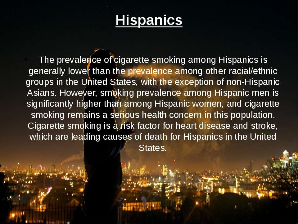 Hispanics The prevalence of cigarette smoking among Hispanics is generally lo...