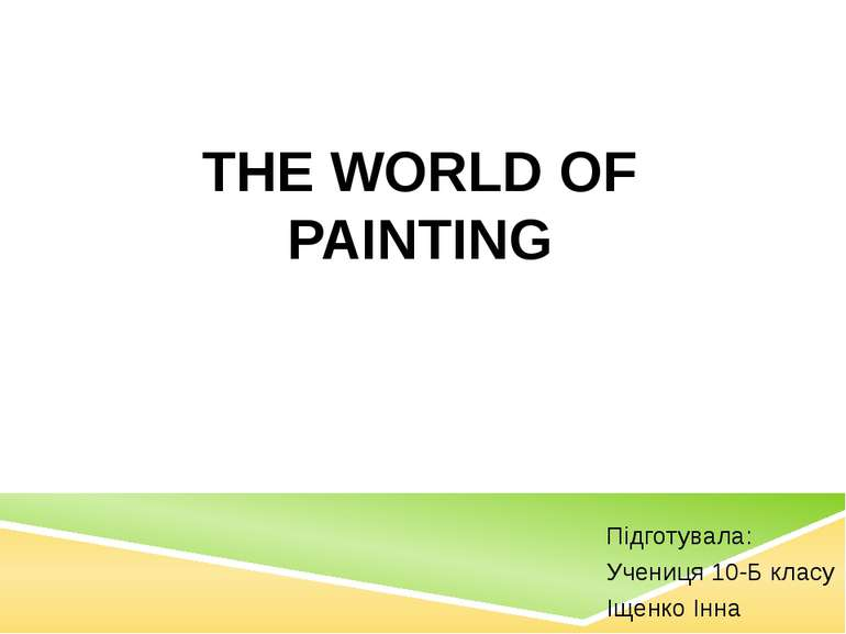 Підготувала: Учениця 10-Б класу Іщенко Інна THE WORLD OF PAINTING