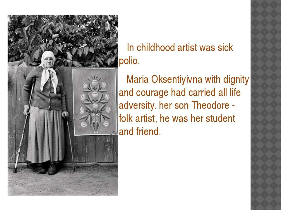 In childhood artist was sick polio. Maria Oksentiyivna with dignity and cou...