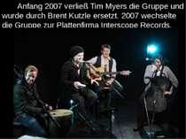 Anfang 2007 verließ Tim Myers die Gruppe und wurde durch Brent Kutzle ersetzt...