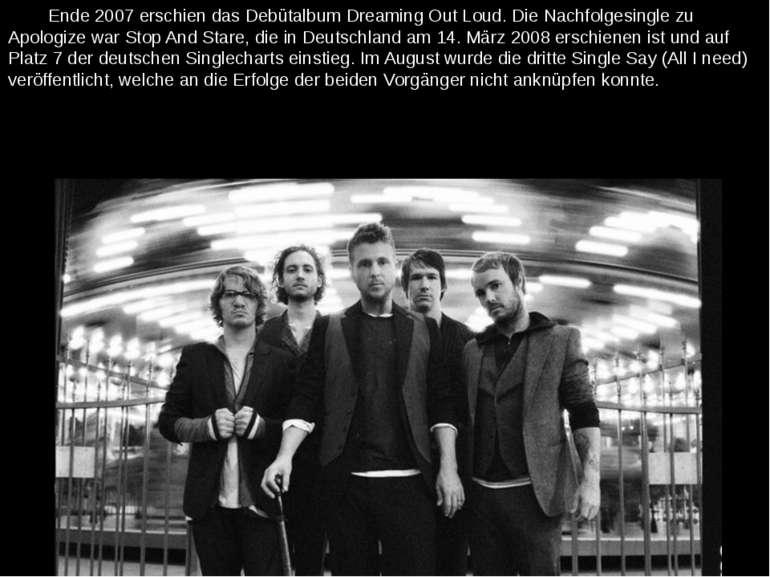 Ende 2007 erschien das Debütalbum Dreaming Out Loud. Die Nachfolgesingle zu A...