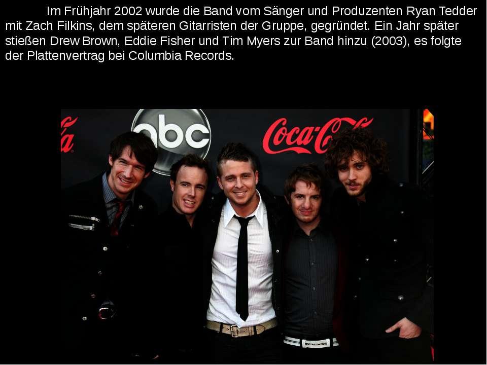 Im Frühjahr 2002 wurde die Band vom Sänger und Produzenten Ryan Tedder mit Za...