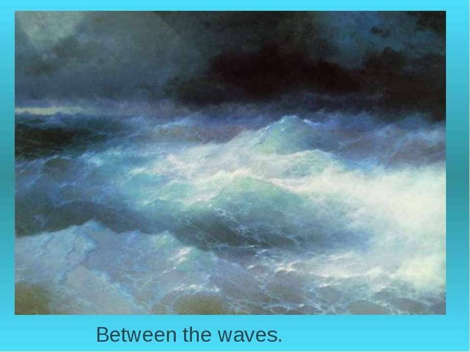 Between the waves.