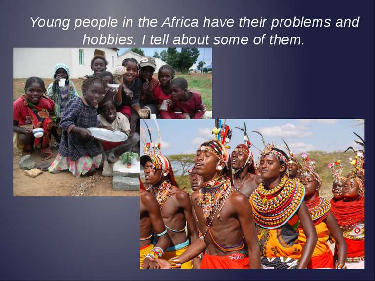 Young people in the Africa have their problems and hobbies. I tell about some...